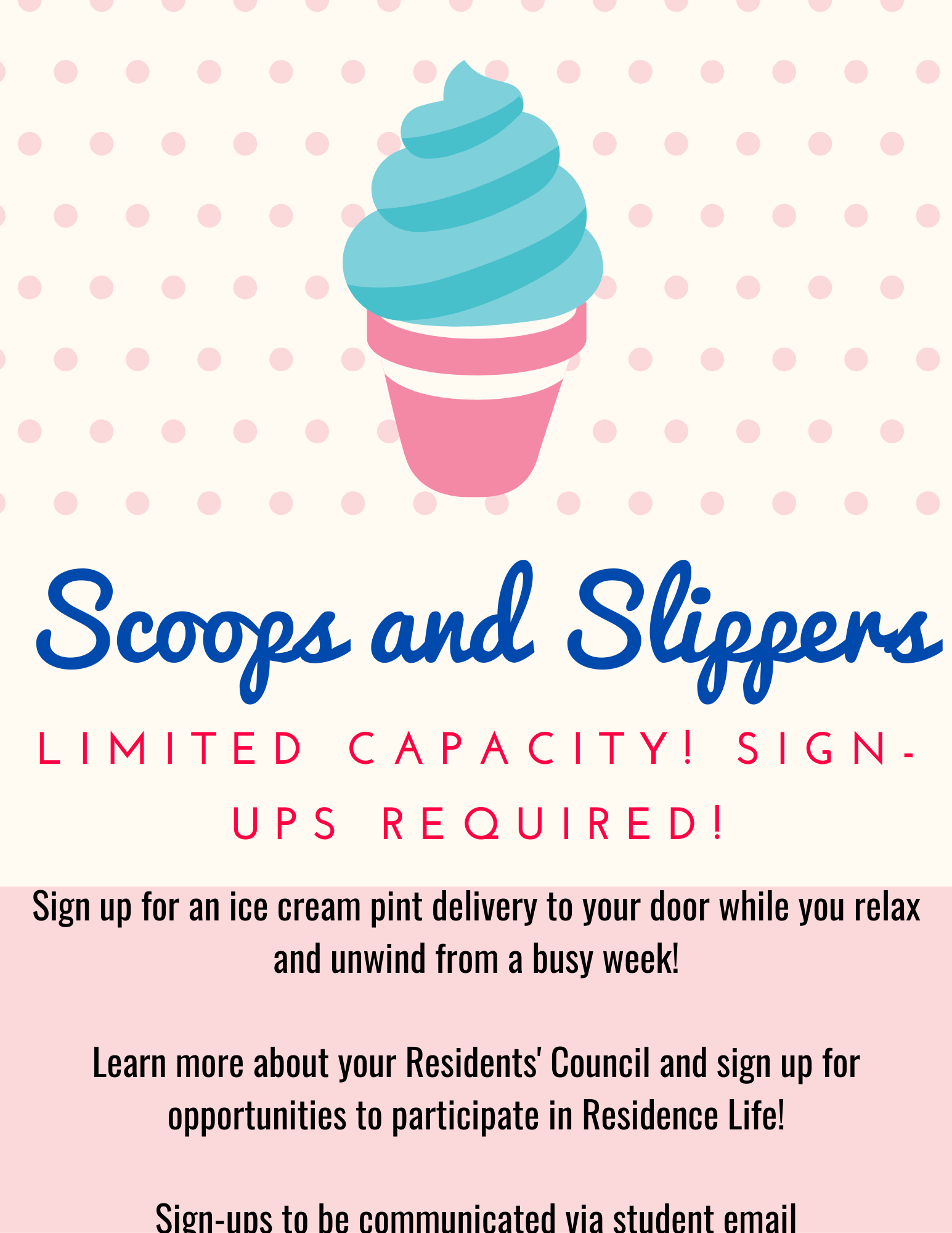 "Ice Cream Cone Graphic with text that reads ""Scoops and Slippers. Limited capacity. Sign-Ups Required. Sign up for an ice cream pint delivery to your door while you relax and unwind from a busy week! learn more about your Residents' Council and sign up for opportunities to participate in Residence Life! Sign-ups to be communicated via student email."